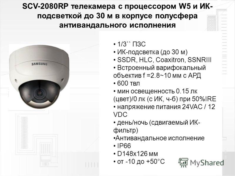 SCV-2080RP телекамера с процессором W5 и ИК- подсветкой до 30 м в корпусе полусфера антивандального исполнения 1/3`` ПЗС ИК-подсветка (до 30 м) SSDR, HLC, Coaxitron, SSNRIII Встроенный варифокальный объектив f =2.8~10 мм с АРД 600 твл мин освещенност