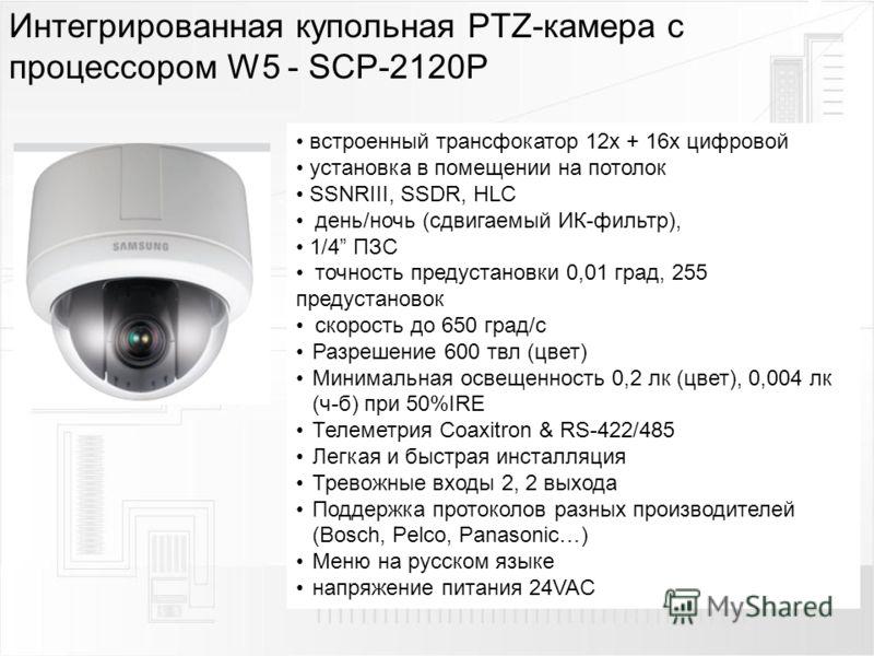Интегрированная купольная PTZ-камера с процессором W5 - SCP-2120P встроенный трансфокатор 12х + 16х цифровой установка в помещении на потолок SSNRIII, SSDR, HLC день/ночь (сдвигаемый ИК-фильтр), 1/4 ПЗС точность предустановки 0,01 град, 255 предустан