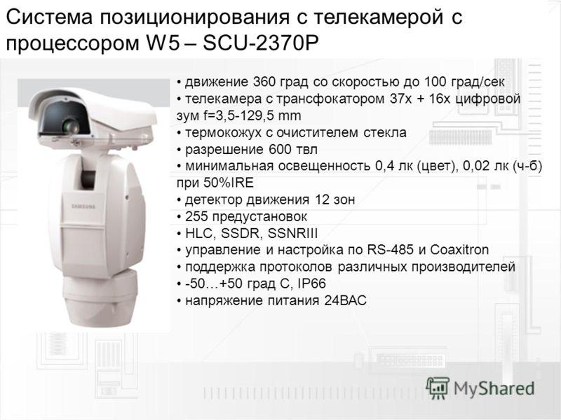 Cистема позиционирования с телекамерой с процессором W5 – SCU-2370P движение 360 град со скоростью до 100 град/сек телекамера с трансфокатором 37х + 16x цифровой зум f=3,5-129,5 mm термокожух с очистителем стекла разрешение 600 твл минимальная освеще
