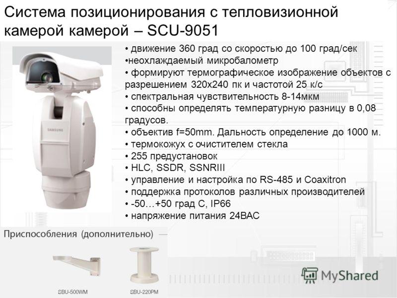 Cистема позиционирования с тепловизионной камерой камерой – SCU-9051 движение 360 град со скоростью до 100 град/сек неохлаждаемый микробалометр формируют термографическое изображение объектов с разрешением 320х240 пк и частотой 25 к/с спектральная чу