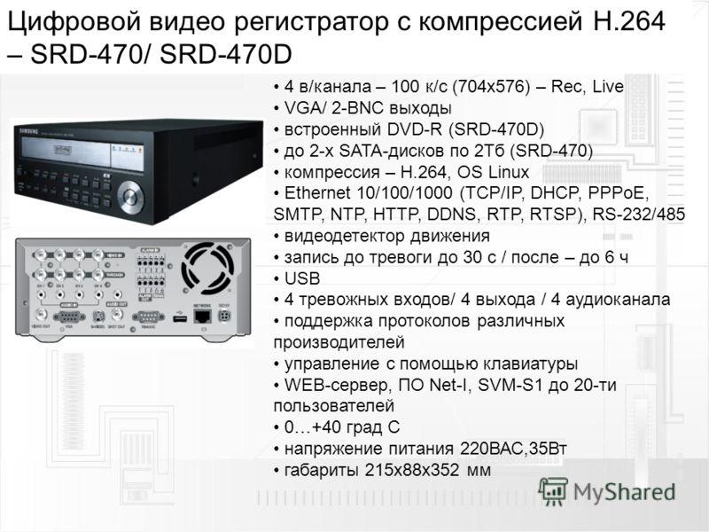 Цифровой видео регистратор с компрессией H.264 – SRD-470/ SRD-470D 4 в/канала – 100 к/с (704х576) – Rec, Live VGA/ 2-BNC выходы встроенный DVD-R (SRD-470D) до 2-х SATA-дисков по 2Тб (SRD-470) компрессия – H.264, OS Linux Ethernet 10/100/1000 (TCP/IP,