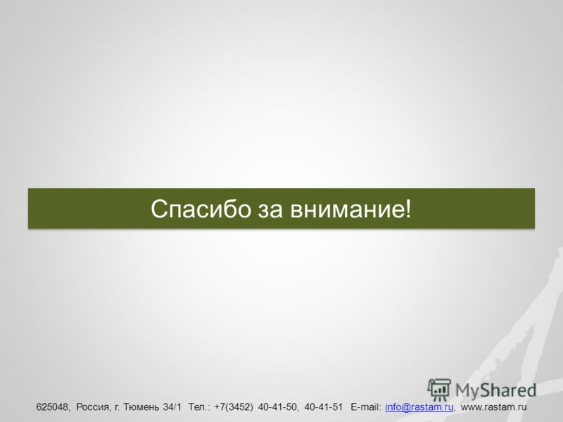 625048, Россия, г. Тюмень 34/1 Тел.: +7(3452) 40-41-50, 40-41-51 E-mail: info@rastam.ru, www.rastam.ruinfo@rastam.ru Спасибо за внимание!
