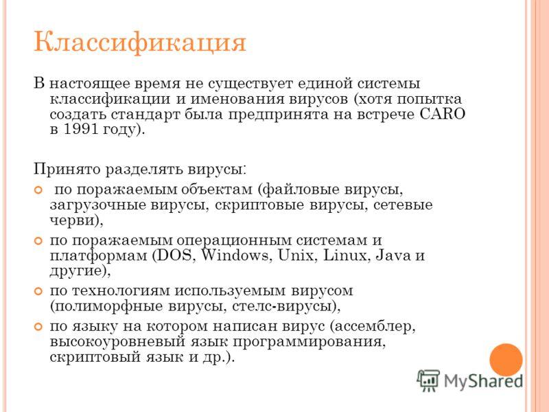 Классификация В настоящее время не существует единой системы классификации и именования вирусов (хотя попытка создать стандарт была предпринята на встрече CARO в 1991 году). Принято разделять вирусы : по поражаемым объектам (файловые вирусы, загрузоч