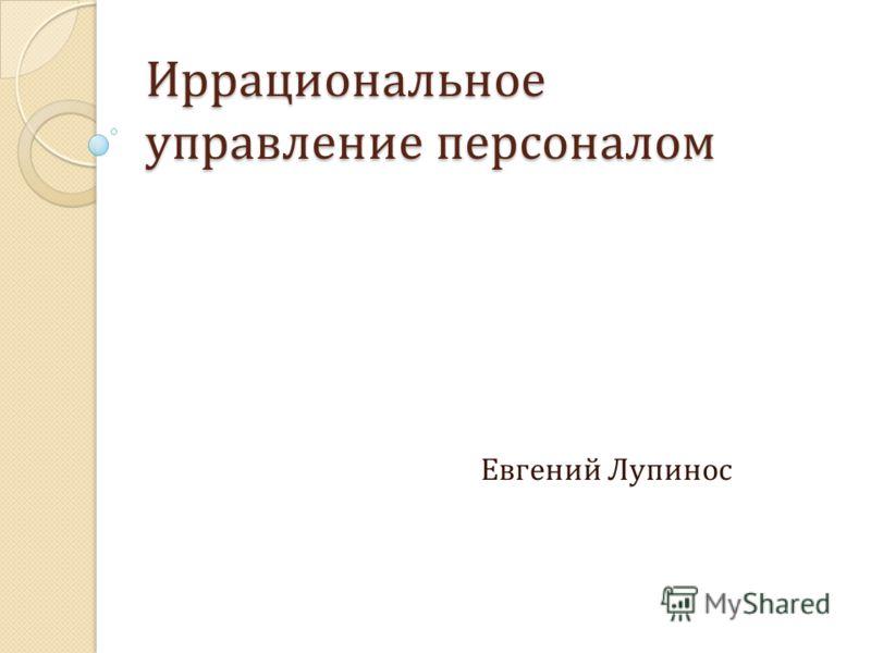 Иррациональное управление персоналом Евгений Лупинос