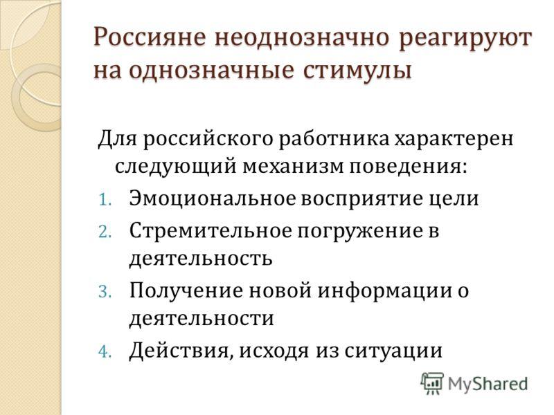 Россияне неоднозначно реагируют на однозначные стимулы Для российского работника характерен следующий механизм поведения: 1. Эмоциональное восприятие цели 2. Стремительное погружение в деятельность 3. Получение новой информации о деятельности 4. Дейс