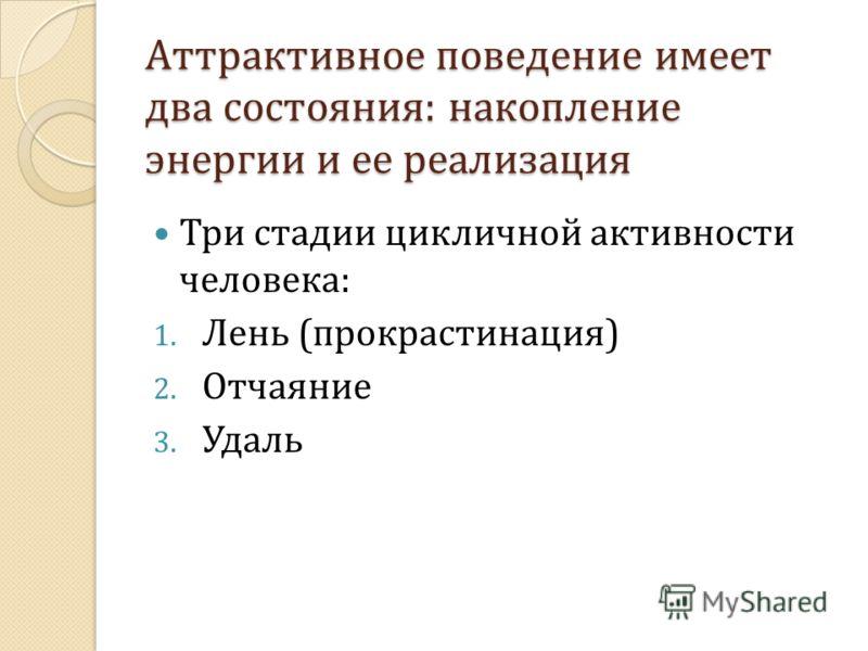 Аттрактивное поведение имеет два состояния: накопление энергии и ее реализация Три стадии цикличной активности человека: 1. Лень (прокрастинация) 2. Отчаяние 3. Удаль