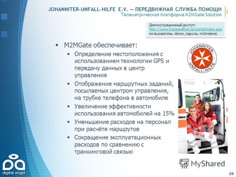 Телеметрическая платформа M2MGate Solution JOHANNITER-UNFALL-HILFE E.V. ПЕРЕДВИЖНАЯ СЛУЖБА ПОМОЩИ M2MGate обеспечивает: Определение местоположения с использованием технологии GPS и передачу данных в центр управления Отображение маршрутных заданий, по