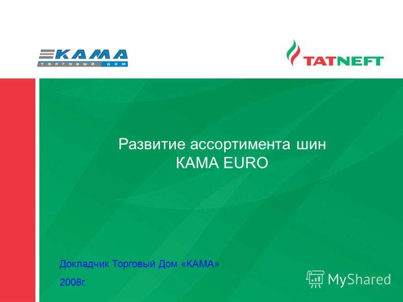Развитие ассортимента шин КАМА EURO Докладчик Торговый Дом «КАМА» 2008г.