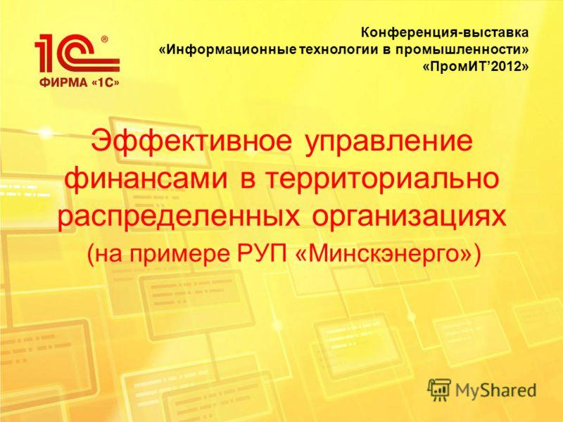 Эффективное управление финансами в территориально распределенных организациях (на примере РУП «Минскэнерго») Конференция-выставка «Информационные технологии в промышленности» «ПромИТ2012»