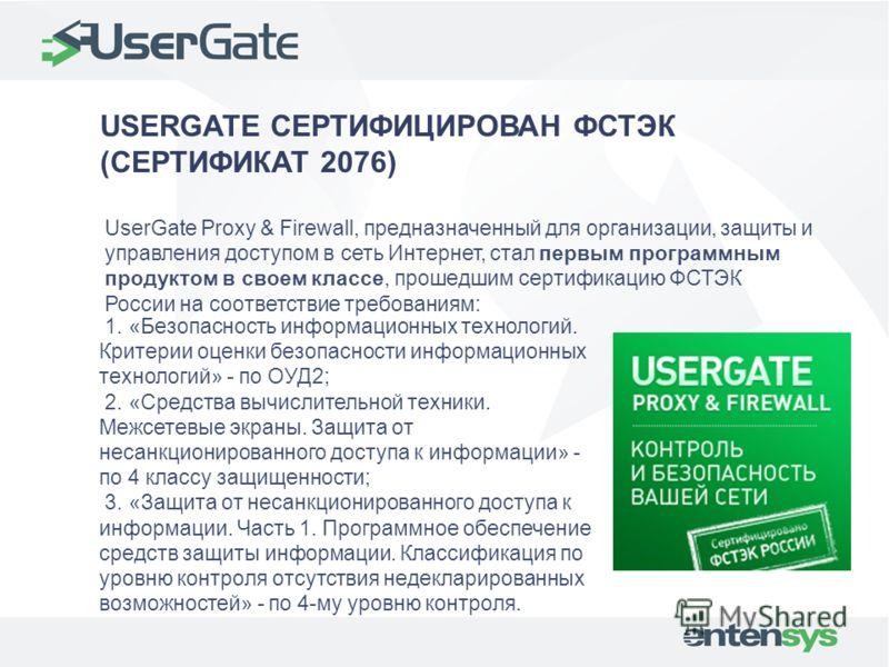 USERGATE СЕРТИФИЦИРОВАН ФСТЭК (СЕРТИФИКАТ 2076) UserGate Proxy & Firewall, предназначенный для организации, защиты и управления доступом в сеть Интернет, стал первым программным продуктом в своем классе, прошедшим сертификацию ФСТЭК России на соответ