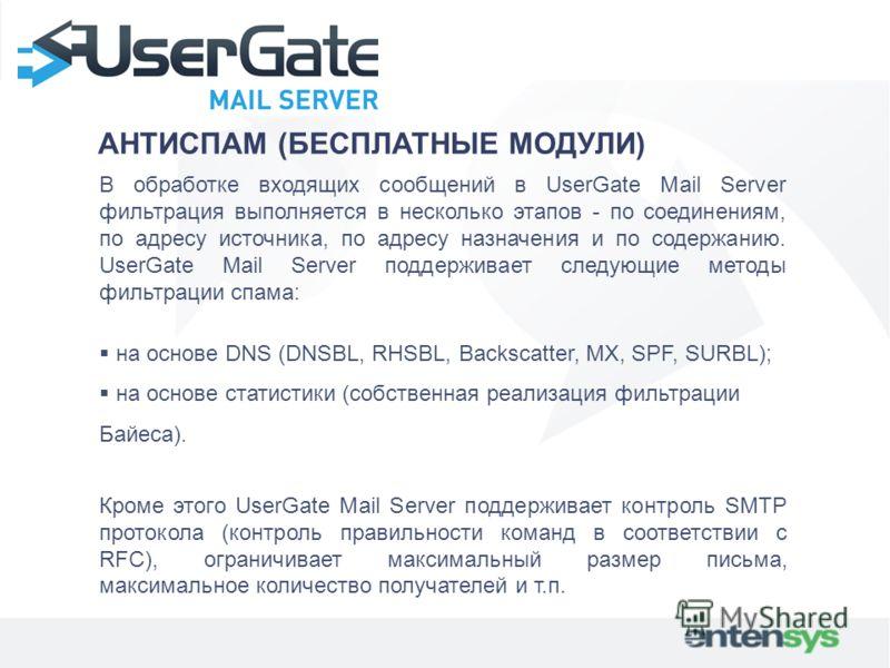 АНТИСПАМ (БЕСПЛАТНЫЕ МОДУЛИ) В обработке входящих сообщений в UserGate Mail Server фильтрация выполняется в несколько этапов - по соединениям, по адресу источника, по адресу назначения и по содержанию. UserGate Mail Server поддерживает следующие мето