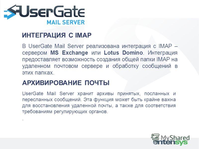 ИНТЕГРАЦИЯ С IMAP В UserGate Mail Server реализована интеграция с IMAP – сервером MS Exchange или Lotus Domino. Интеграция предоставляет возможность создания общей папки IMAP на удаленном почтовом сервере и обработку сообщений в этих папках.. АРХИВИР