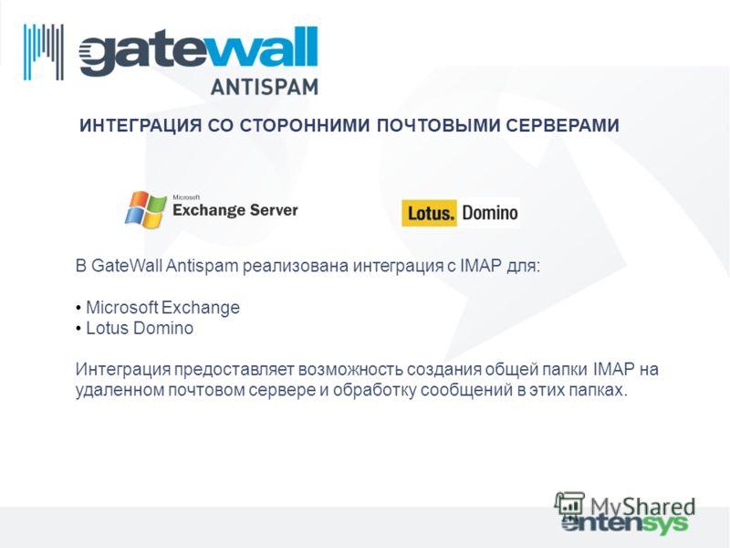 В GateWall Antispam реализована интеграция с IMAP для: Microsoft Exchange Lotus Domino Интеграция предоставляет возможность создания общей папки IMAP на удаленном почтовом сервере и обработку сообщений в этих папках. ИНТЕГРАЦИЯ СО СТОРОННИМИ ПОЧТОВЫМ