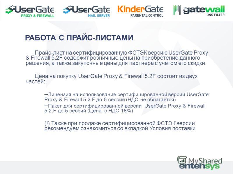 Прайс-лист на сертифицированную ФСТЭК версию UserGate Proxy & Firewall 5.2F содержит розничные цены на приобретение данного решения, а также закупочные цены для партнера с учетом его скидки. Цена на покупку UserGate Proxy & Firewall 5.2F состоит из д