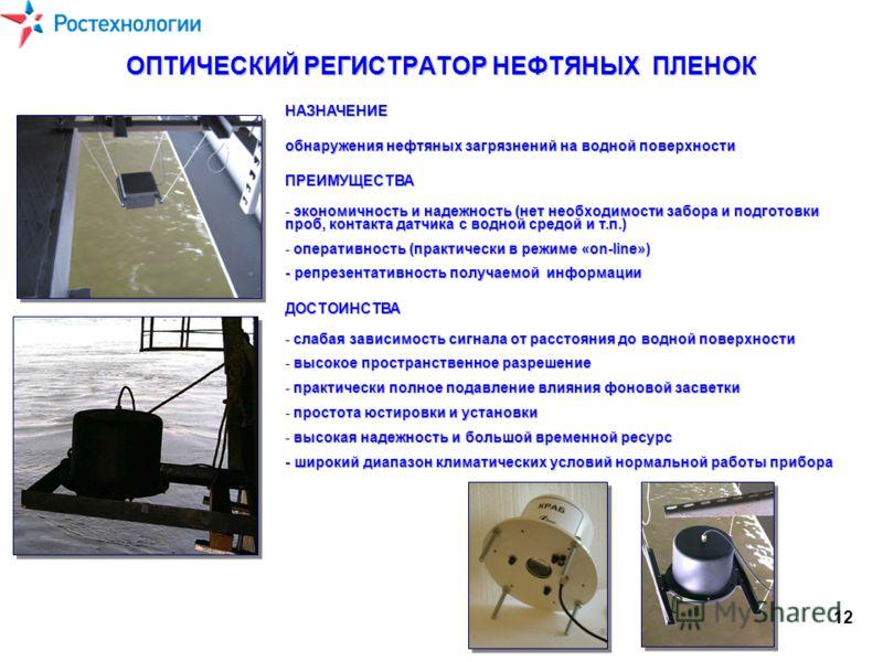 ОПТИЧЕСКИЙ РЕГИСТРАТОР НЕФТЯНЫХ ПЛЕНОК НАЗНАЧЕНИЕ обнаружения нефтяных загрязнений на водной поверхности ПРЕИМУЩЕСТВА - экономичность и надежность (нет необходимости забора и подготовки проб, контакта датчика с водной средой и т.п.) - оперативность (