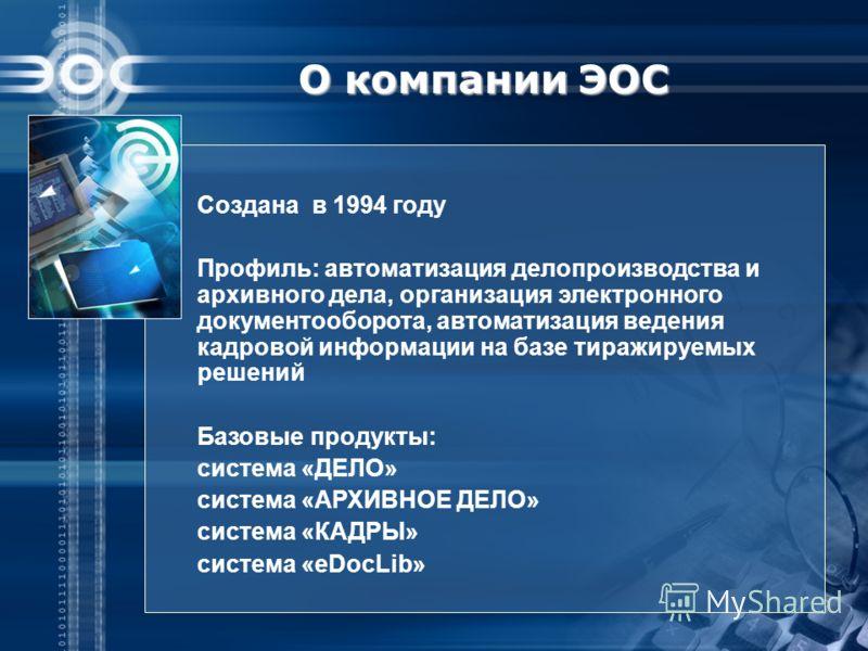 О компании ЭОС Создана в 1994 году Профиль: автоматизация делопроизводства и архивного дела, организация электронного документооборота, автоматизация ведения кадровой информации на базе тиражируемых решений Базовые продукты: система «ДЕЛО» система «А