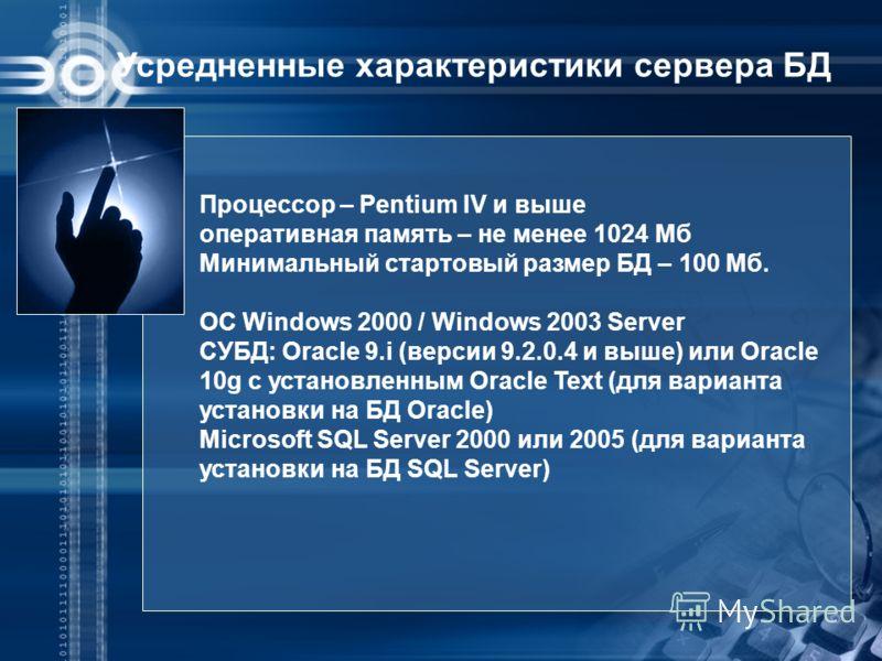 Усредненные характеристики сервера БД Процессор – Pentium IV и выше оперативная память – не менее 1024 Мб Минимальный стартовый размер БД – 100 Мб. ОС Windows 2000 / Windows 2003 Server СУБД: Oracle 9.i (версии 9.2.0.4 и выше) или Oracle 10g с устано