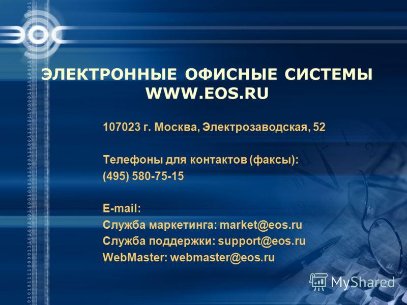 ЭЛЕКТРОННЫЕ ОФИСНЫЕ СИСТЕМЫ WWW.EOS.RU 107023 г. Москва, Электрозаводская, 52 Телефоны для контактов (факсы): (495) 580-75-15 E-mail: Служба маркетинга: market@eos.ru Служба поддержки: support@eos.ru WebMaster: webmaster@eos.ru