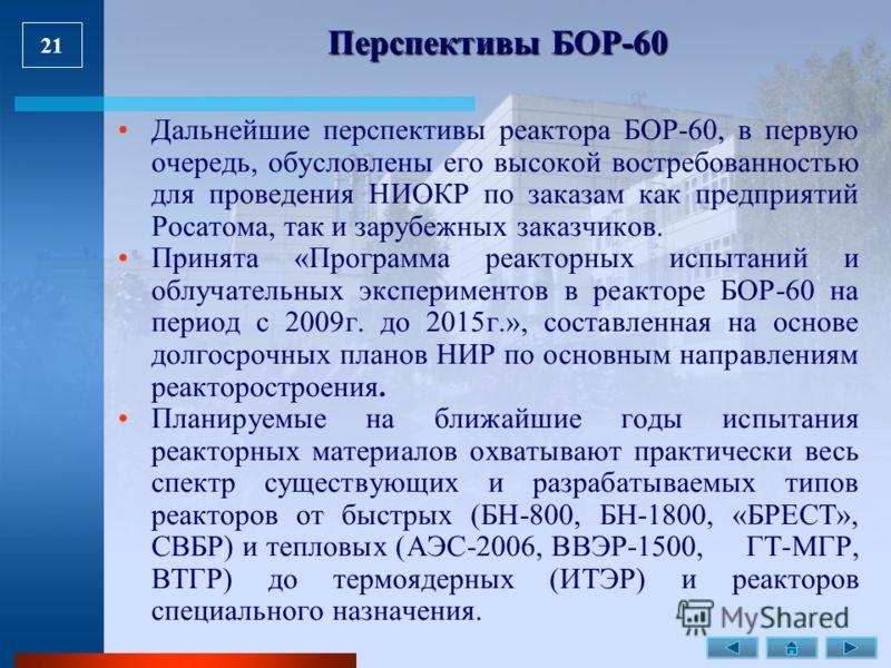 21 Перспективы БОР-60 Дальнейшие перспективы реактора БОР-60, в первую очередь, обусловлены его высокой востребованностью для проведения НИОКР по заказам как предприятий Росатома, так и зарубежных заказчиков. Принята «Программа реакторных испытаний и