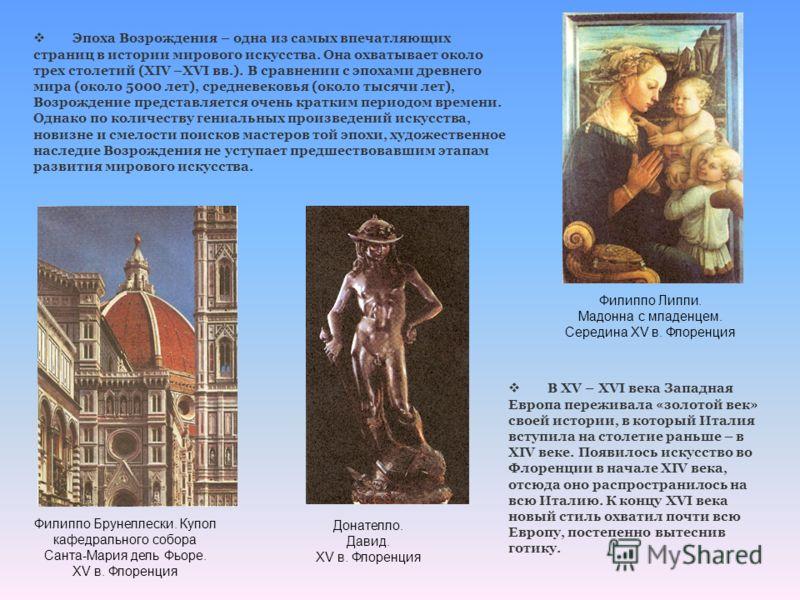 Эпоха Возрождения – одна из самых впечатляющих страниц в истории мирового искусства. Она охватывает около трех столетий (XIV –XVI вв.). В сравнении с эпохами древнего мира (около 5000 лет), средневековья (около тысячи лет), Возрождение представляется
