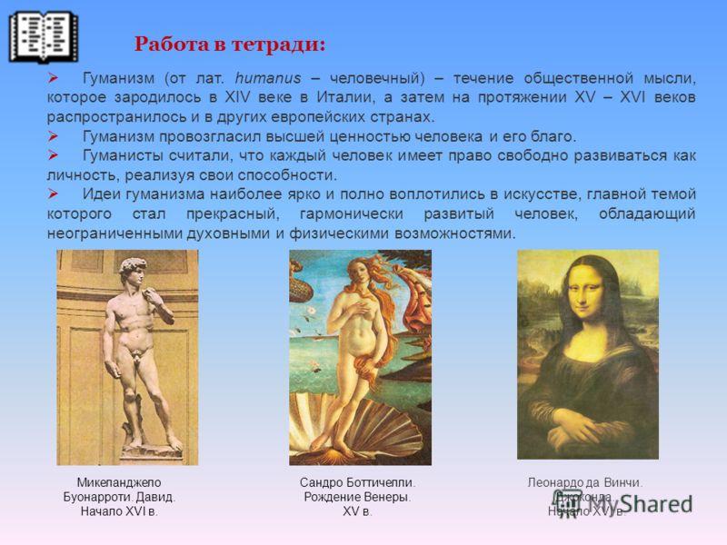Гуманизм (от лат. humanus – человечный) – течение общественной мысли, которое зародилось в XIV веке в Италии, а затем на протяжении XV – XVI веков распространилось и в других европейских странах. Гуманизм провозгласил высшей ценностью человека и его