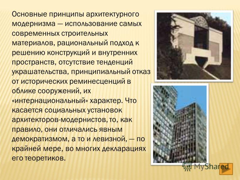 Основные принципы архитектурного модернизма использование самых современных строительных материалов, рациональный подход к решению конструкций и внутренних пространств, отсутствие тенденций украшательства, принципиальный отказ от исторических реминес