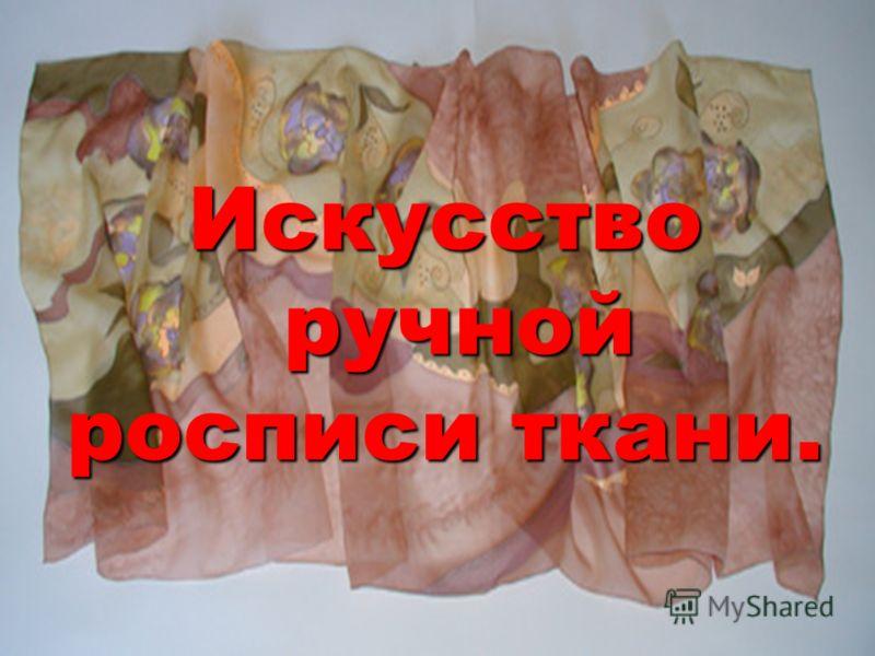 Искусство ручной росписи ткани. Искусство ручной росписи ткани.