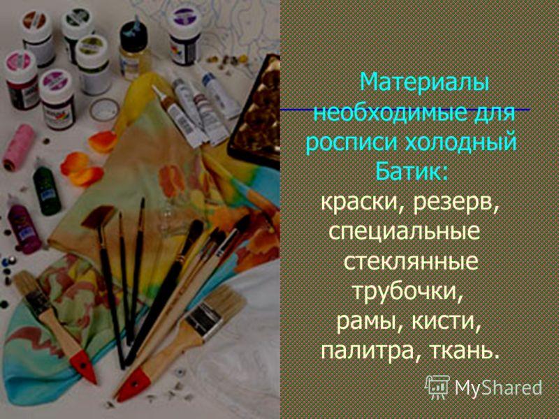 Материалы необходимые для росписи холодный Батик: краски, резерв, специальные стеклянные трубочки, рамы, кисти, палитра, ткань.