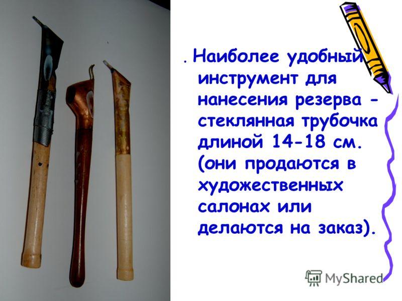. Наиболее удобный инструмент для нанесения резерва - стеклянная трубочка длиной 14-18 см. (они продаются в художественных салонах или делаются на заказ).