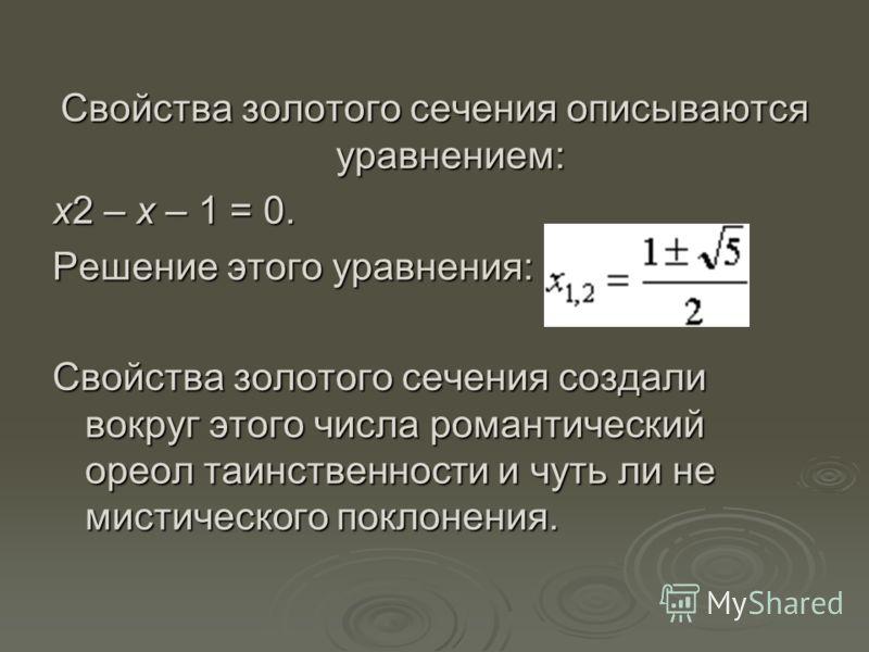 Свойства золотого сечения описываются уравнением: x2 – x – 1 = 0. Решение этого уравнения: Свойства золотого сечения создали вокруг этого числа романтический ореол таинственности и чуть ли не мистического поклонения.