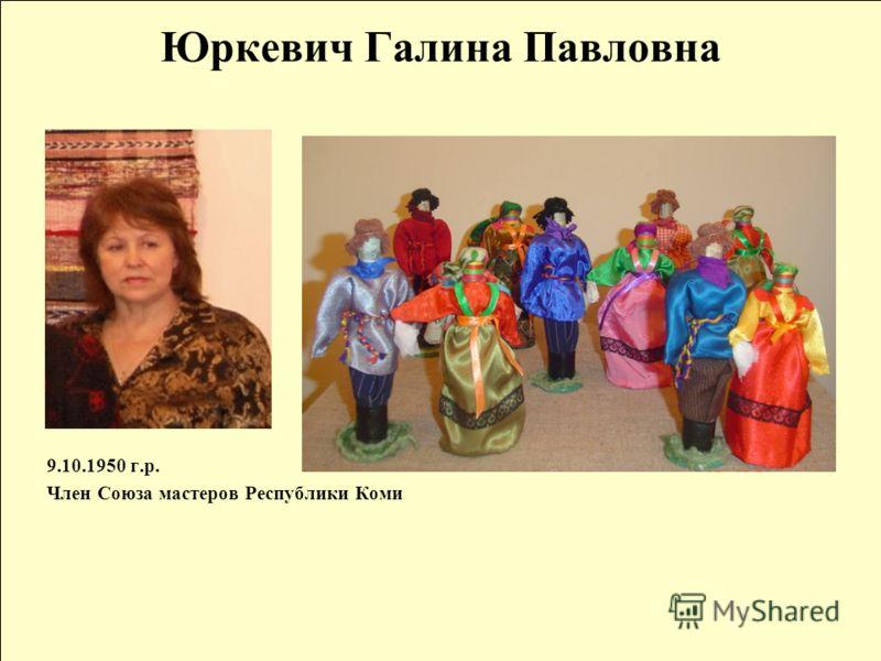 Юркевич Галина Павловна 9.10.1950 г.р. Член Союза мастеров Республики Коми
