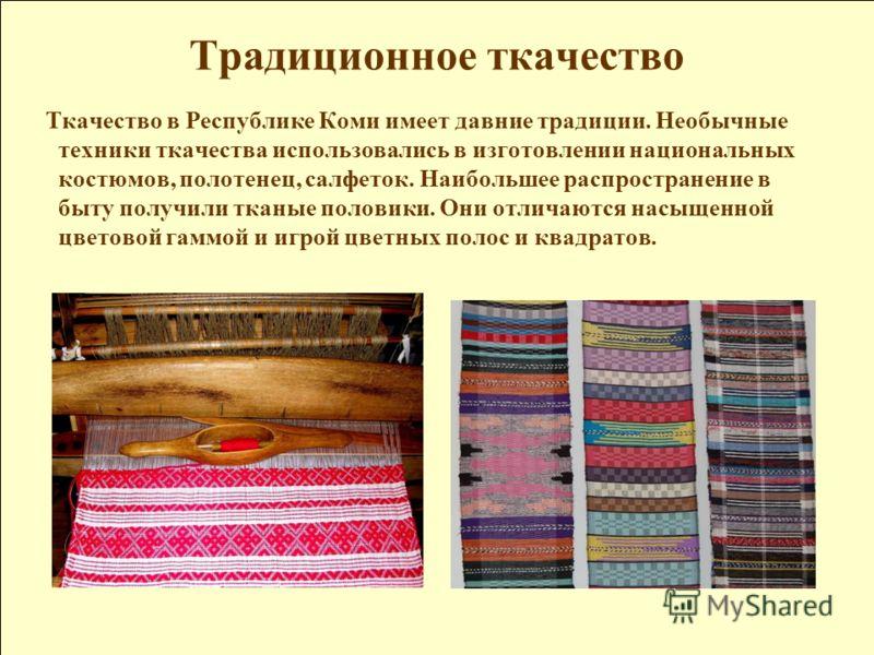 Традиционное ткачество Ткачество в Республике Коми имеет давние традиции. Необычные техники ткачества использовались в изготовлении национальных костюмов, полотенец, салфеток. Наибольшее распространение в быту получили тканые половики. Они отличаются
