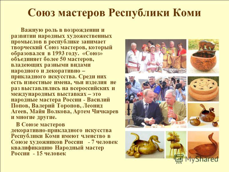 Союз мастеров Республики Коми Важную роль в возрождении и развитии народных художественных промыслов в республике занимает творческий Союз мастеров, который образовался в 1993 году. «Союз» объединяет более 50 мастеров, владеющих разными видами народн