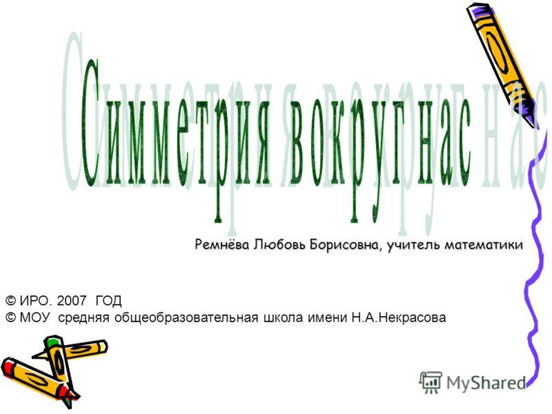 Ремнёва Любовь Борисовна, учитель математики © ИРО. 2007 ГОД © МОУ средняя общеобразовательная школа имени Н.А.Некрасова