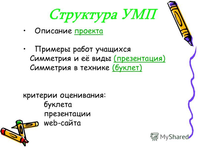 Структура УМП Описание проектапроекта Примеры работ учащихся Симметрия и её виды (презентация)(презентация) Симметрия в технике (буклет)(буклет) критерии оценивания: буклета презентации web-сайта
