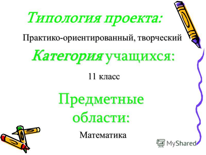 Типология проекта: Практико-ориентированный, творческий Категория учащихся: 11 класс Предметные области: Математика