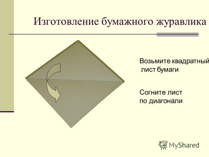 Изготовление бумажного журавлика Возьмите квадратный лист бумаги Согните лист по диагонали