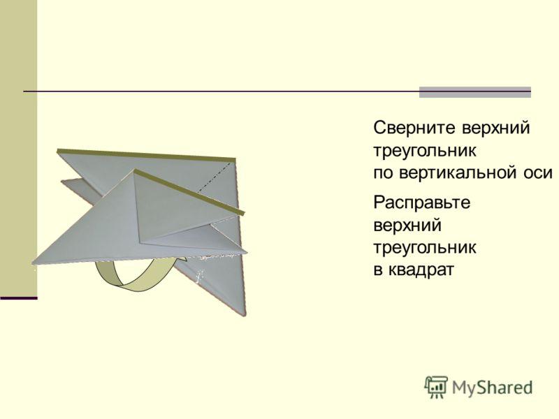 Расправьте верхний треугольник в квадрат Сверните верхний треугольник по вертикальной оси