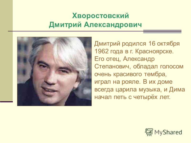 Хворостовский Дмитрий Александрович Дмитрий родился 16 октября 1962 года в г. Красноярске. Его отец, Александр Степанович, обладал голосом очень красивого тембра, играл на рояле. В их доме всегда царила музыка, и Дима начал петь с четырёх лет.