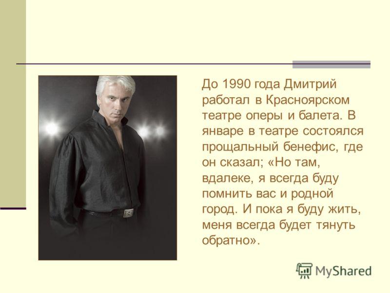 До 1990 года Дмитрий работал в Красноярском театре оперы и балета. В январе в театре состоялся прощальный бенефис, где он сказал; «Но там, вдалеке, я всегда буду помнить вас и родной город. И пока я буду жить, меня всегда будет тянуть обратно».