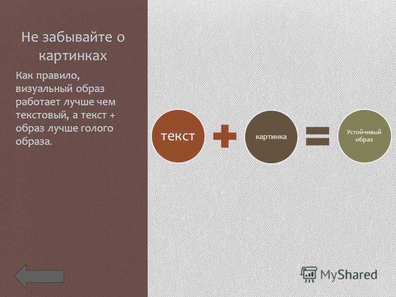 Не забывайте о картинках Как правило, визуальный образ работает лучше чем текстовый, а текст + образ лучше голого образа. текст картинка Устойчивый образ