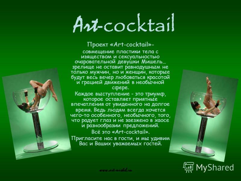 Art- cocktail www.art-mishel.ru Проект «Art-cocktail»- совмещение пластики тела с изяществом и сексуальностью очаровательной девушки Мишель… зрелище не оставит равнодушным не только мужчин, но и женщин, которые будут весь вечер любоваться красотой и