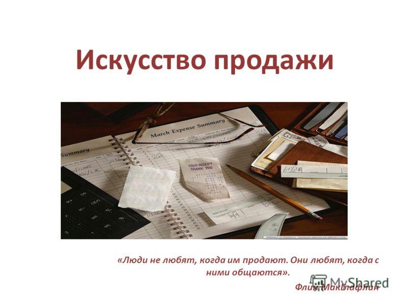 Искусство продажи «Люди не любят, когда им продают. Они любят, когда с ними общаются». Флин МакГлафлин