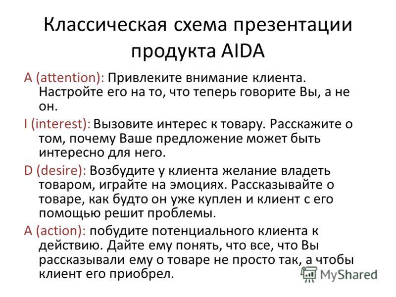 Классическая схема презентации продукта AIDA A (attention): Привлеките внимание клиента. Настройте его на то, что теперь говорите Вы, а не он. I (interest): Вызовите интерес к товару. Расскажите о том, почему Ваше предложение может быть интересно для