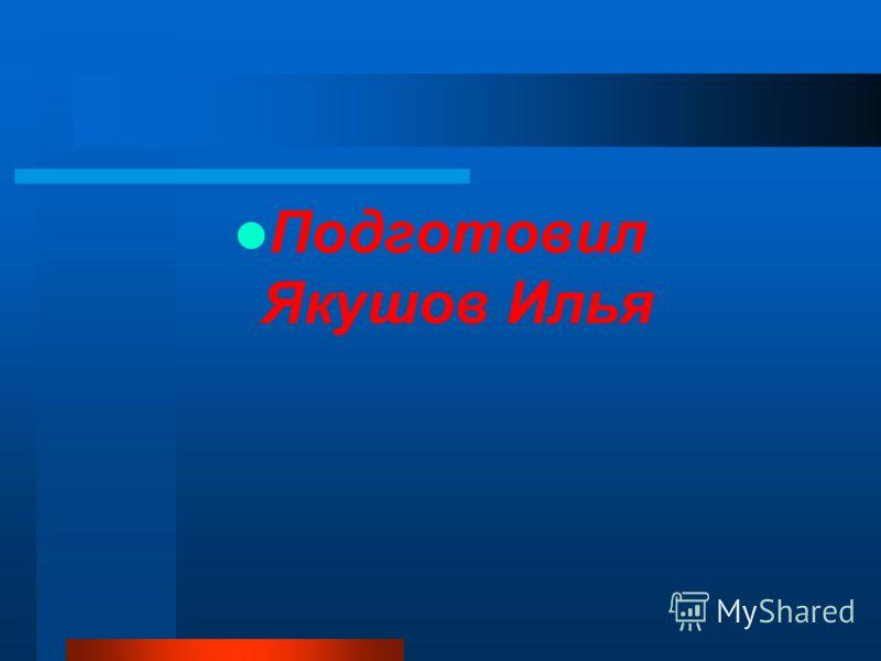 Подготовил Якушов Илья