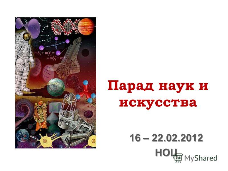 Парад наук и искусства 16 – 22.02.2012 НОЦ