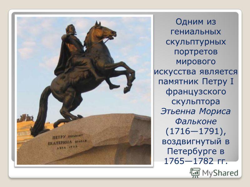 Одним из гениальных скульптурных портретов мирового искусства является памятник Петру I французского скульптора Этьенна Мориса Фальконе (17161791), воздвигнутый в Петербурге в 17651782 гг.