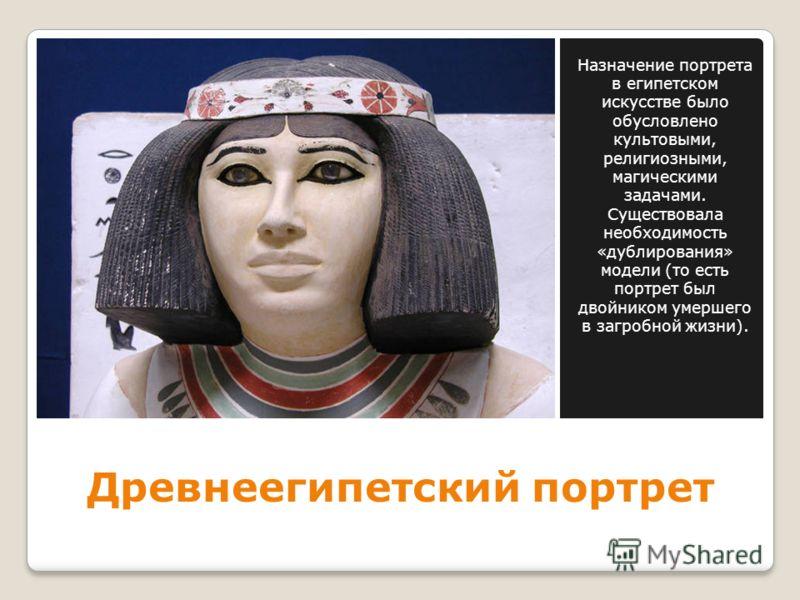 Древнеегипетский портрет Назначение портрета в египетском искусстве было обусловлено культовыми, религиозными, магическими задачами. Существовала необходимость «дублирования» модели (то есть портрет был двойником умершего в загробной жизни).