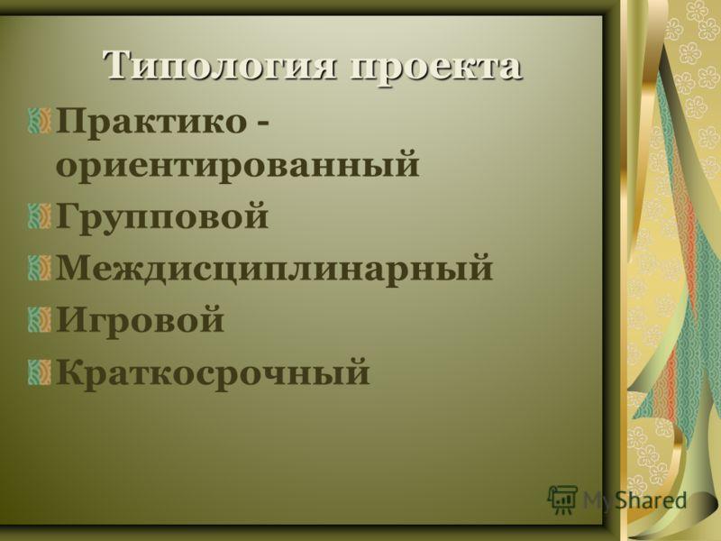 Типологияпроекта Типология проекта Практико - ориентированный Групповой Междисциплинарный Игровой Краткосрочный