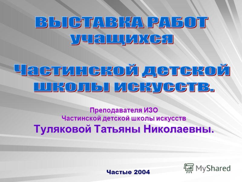 Преподавателя ИЗО Частинской детской школы искусств Туляковой Татьяны Николаевны. Частые 2004
